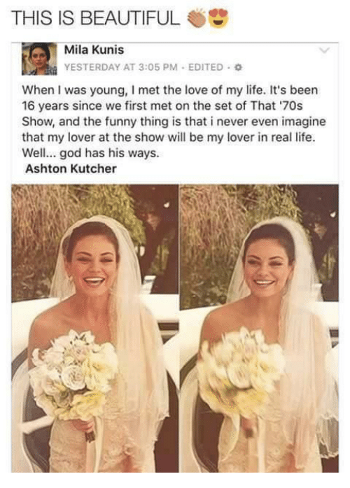 kunis: THIS IS BEAUTIFUL  Mila Kunis  YESTERDAY AT 3:05 PM . EDITED。  When I was young, I met the love of my life. It's been  16 years since we first met on the set of That '70s  Show, and the funny thing is that i never even imagine  that my lover at the show will be my lover in real life  Well... god has his ways  Ashton Kutcher