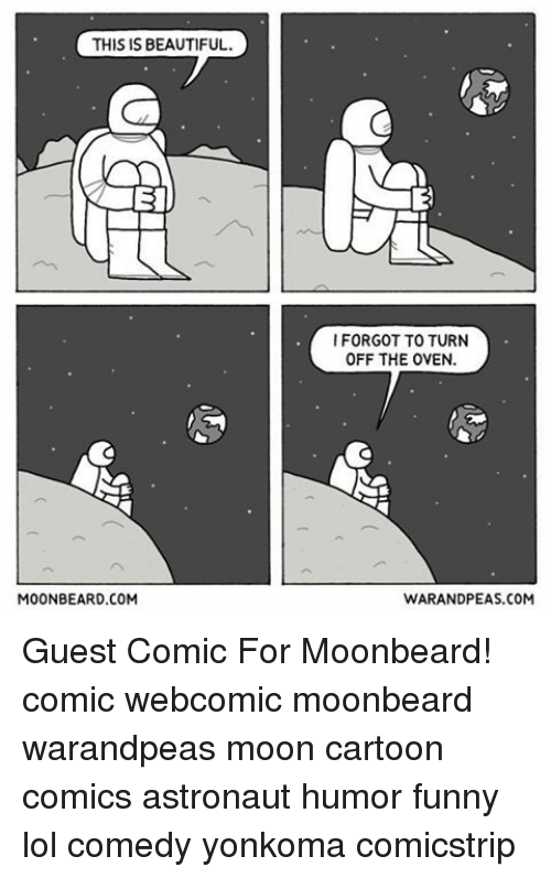 Funny Lols: THIS IS BEAUTIFUL.  MOONBEARD.COM  I FORGOT TO TURN  OFF THE OVEN.  WARANDPEAS.COM Guest Comic For Moonbeard! comic webcomic moonbeard warandpeas moon cartoon comics astronaut humor funny lol comedy yonkoma comicstrip
