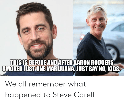 Aaron Rodgers: THIS IS BEFORE AND AFTER AARON RODGERS  SMOKED JUST ONE MARIJUANA. JUST SAY NO, KIDS.  mgflip.com We all remember what happened to Steve Carell