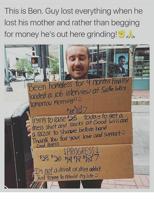 Job Interview, Memes, and 🤖: This is Ben. Guy lost everything when he  lost his mother and rather than begging  for money he's out here grinding!  lorded a job interview at Safe hay  tomorrow morning  rying To laise S5 to Willard  dress shirt and slacks at Good a razor to shave before hand  Thank You for your love and SUPAort  God Bless  PROGRESS  not a drunk or drug addict  in Just trying to rebuild my life