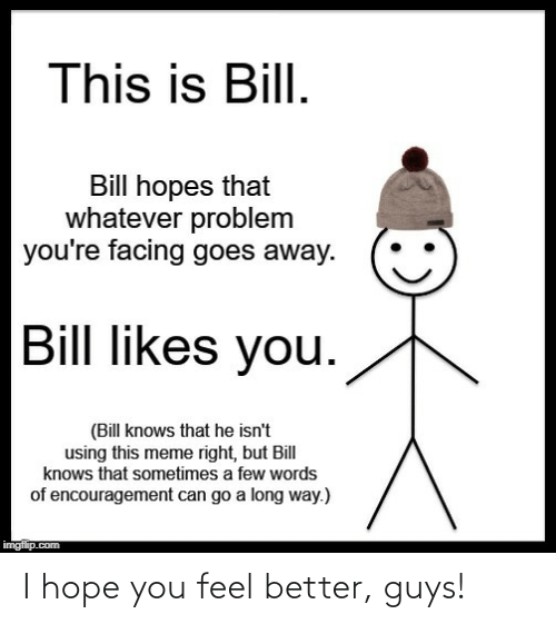 Long Way: This is Bill.  Bill hopes that  whatever problem  you're facing goes away.  Bill likes you.  (Bill knows that he isn't  using this meme right, but Bill  knows that sometimes a few words  of encouragement can go a long way.)  imgflip.com I hope you feel better, guys!