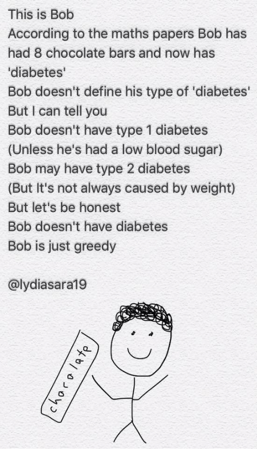 this is bob: This is Bob  According to the maths papers Bob has  had 8 chocolate bars and now has  diabetes'  Bob doesn't define his type of 'diabetes'  But I can tell you  Bob doesn't have type 1 diabetes  (Unless he's had a low blood sugar)  Bob may have type 2 diabetes  (But It's not always caused by weight)  But let's be honest  Bob doesn't have diabetes  Bob is just greedy  @lydiasara19
