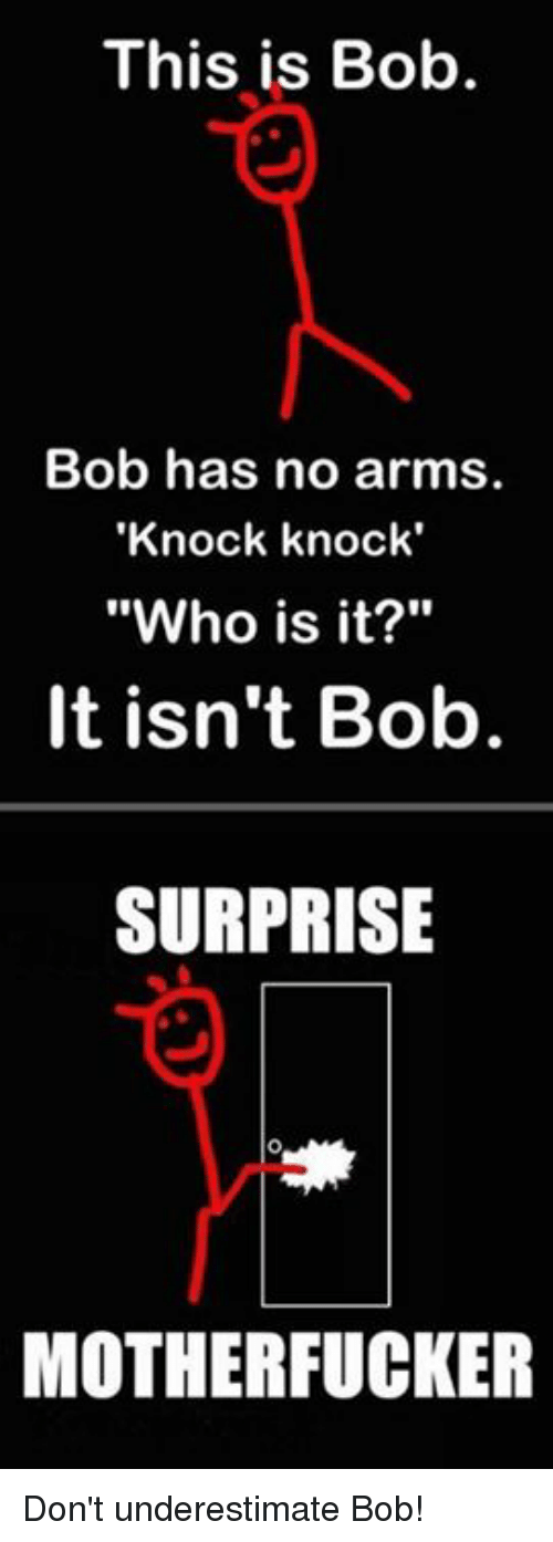 """this is bob: This is Bob.  Bob has no arms.  'Knock knock'  """"Who is it?""""  It isn't Bob.  SURPRISE  MOTHERFUCKER Don't underestimate Bob!"""