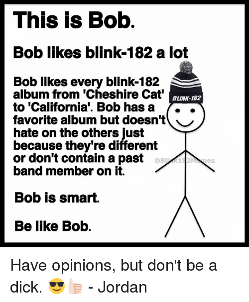 Blinke 182: This is Bob  Bob likes blink-182 a lot  Bob likes every blink-182  album from 'Cheshire Cat  to 'California'. Bob hasa ..  favorite album but doesn't ︶  hate on the others just  because they're different  or don't contain a past  band member on it.  BLINK-182  Bob is smart.  Be like Bob. Have opinions, but don't be a dick. 😎👍🏻 - Jordan
