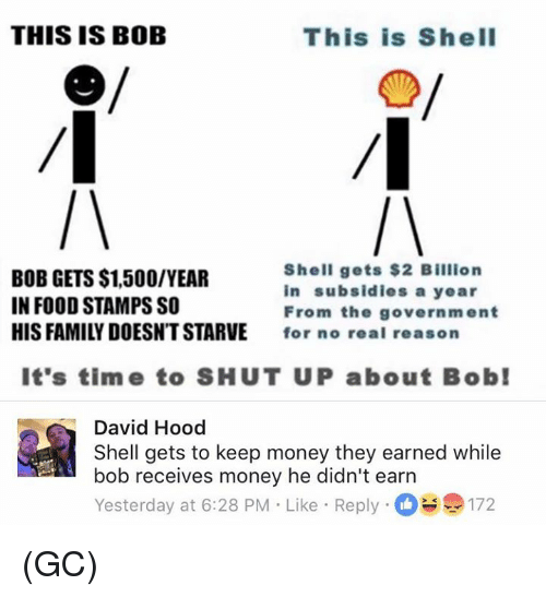 this is bob: THIS IS BOB  This is ShelI  BOB GETS $1,500/YEAR  IN FOOD STAMPS SO  HIS FAMILY DOESNT STARVE  Shell gets $2 Billion  in subsidies a year  From the government  for no real reason  It's time to SHUT UP about Bob  David Hood  Shell gets to keep money they earned while  bob receives money he didn't earn  Yesterday at 6:28 PM Like Reply172 (GC)