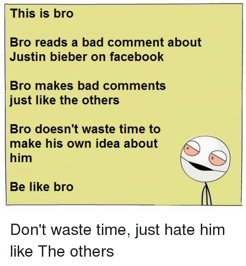 Be Like, Justin Bieber, and Memes: This is bro  Bro reads a bad comment about  Justin bieber on facebook  Bro makes bad comments  just like the others  Bro doesn't waste time to  make his own idea about  him  Be like bro Don't waste time, just hate him like The others