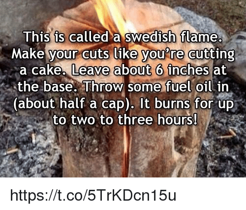 Youre Cut: This is called a Swedish flame.  Make your cuts like you're cutting  a cake, Leave about 6 inches at  the base. Throw some fuel oil in  about half a cap). It burns for up  to two to three hours! https://t.co/5TrKDcn15u