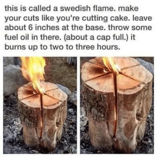 Youre Cut: this is called a swedish flame. make  your cuts like you're cutting cake. leave  about 6 inches at the base. throw some  fuel oil in there. (about a cap full.) it  burns up to two to three hours.