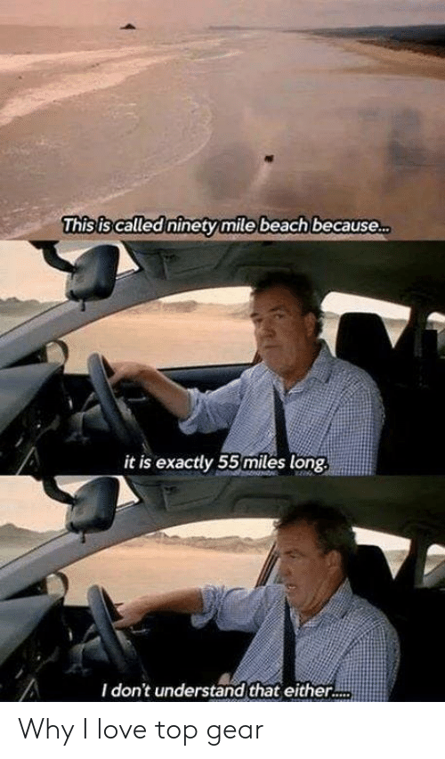 Top Gear: This is called ninety mile beach because  it is exactly 55 miles long  I don't understand that either.. Why I love top gear