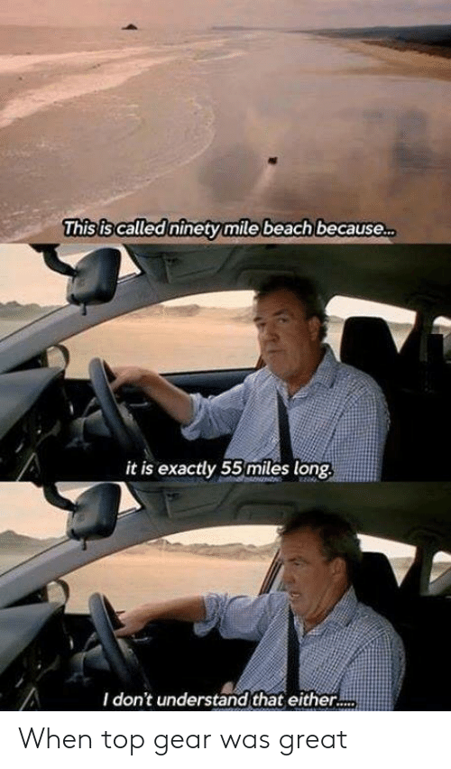 Top Gear: This is called ninety mile beach because  it is exactly 55 miles long  I don't understand that either. When top gear was great