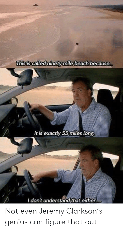 Because It Is: This is called ninety mile beach because..  it is exactly 55miles long  I don't understand that either.. Not even Jeremy Clarkson's genius can figure that out