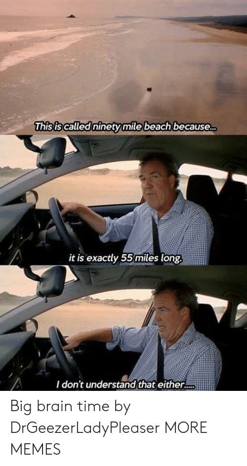 Because It Is: This is called ninetymile beach because...  it is exactly 55 miles long  I don't understand that either.. Big brain time by DrGeezerLadyPleaser MORE MEMES