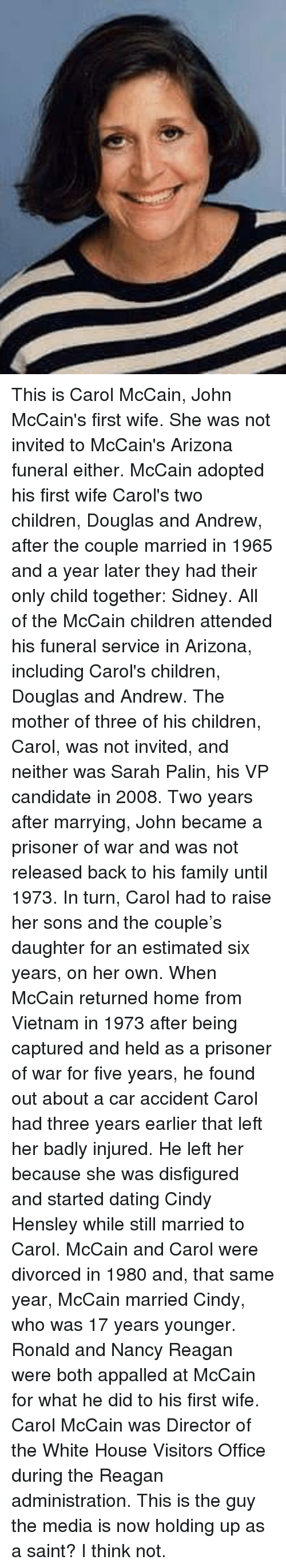 Sarah Palin: This is Carol McCain, John McCain's first wife. She was not invited to McCain's Arizona funeral either. McCain adopted his first wife Carol's two children, Douglas and Andrew, after the couple married in 1965 and a year later they had their only child together: Sidney. All of the McCain children attended his funeral service in Arizona, including Carol's children, Douglas and Andrew. The mother of three of his children, Carol, was not invited, and neither was Sarah Palin, his VP candidate in 2008.  Two years after marrying, John became a prisoner of war and was not released back to his family until 1973. In turn, Carol had to raise her sons and the couple's daughter for an estimated six years, on her own. When McCain returned home from Vietnam in 1973 after being captured and held as a prisoner of war for five years, he found out about a car accident Carol had three years earlier that left her badly injured.  He left her because she was disfigured and started dating Cindy Hensley while still married to Carol. McCain and Carol were divorced in 1980 and, that same year, McCain married Cindy, who was 17 years younger. Ronald and Nancy Reagan were both appalled at McCain for what he did to his first wife. Carol McCain was Director of the White House Visitors Office during the Reagan administration.  This is the guy the media is now holding up as a saint? I think not.