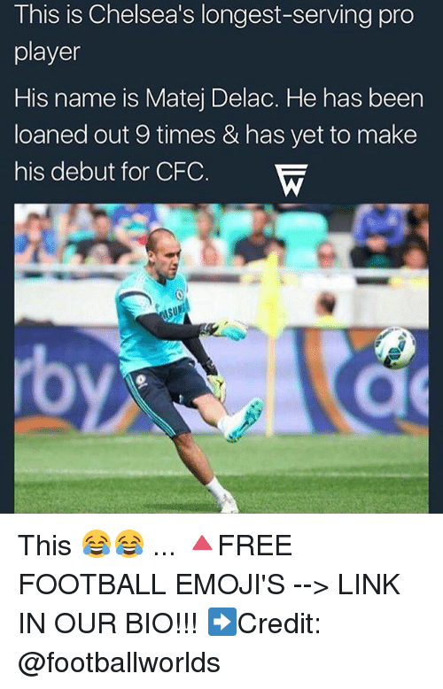 Football, Memes, and Emojis: This is Chelsea's longest-serving pro  player  His name is Matej Delac. He has been  loaned out 9 times & has yet to make  his debut for CFC.  rb  rb This 😂😂 ... 🔺FREE FOOTBALL EMOJI'S --> LINK IN OUR BIO!!! ➡️Credit: @footballworlds