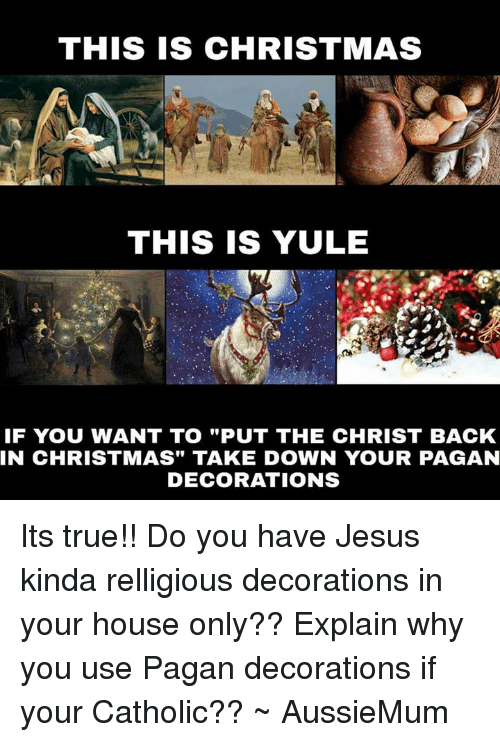 THIS IS CHRISTMAS THIS IS YULE IF YOU WANT TO PUT THE CHRIST BACK ...
