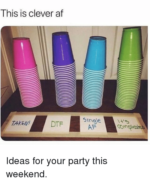 Af, Dtf, and Memes: This is clever af  5ingle  TAKEN!  DTF  Anpi Ideas for your party this weekend.