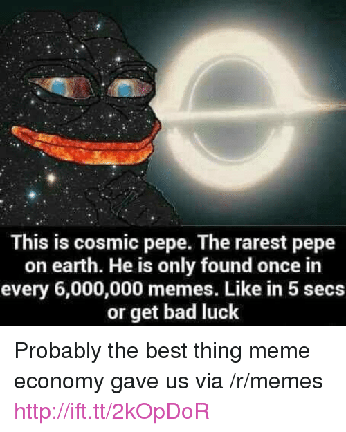 "Pepe The: This is cosmic pepe. The rarest pepe  on earth. He is only found once in  every 6,000,000 memes. Like in 5 secs  or get bad luck <p>Probably the best thing meme economy gave us via /r/memes <a href=""http://ift.tt/2kOpDoR"">http://ift.tt/2kOpDoR</a></p>"