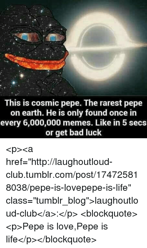 "Pepe The: This is cosmic pepe. The rarest pepe  on earth. He is only found once in  every 6,000,000 memes. Like in 5 secs  or get bad luck <p><a href=""http://laughoutloud-club.tumblr.com/post/174725818038/pepe-is-lovepepe-is-life"" class=""tumblr_blog"">laughoutloud-club</a>:</p>  <blockquote><p>Pepe is love,Pepe is life</p></blockquote>"