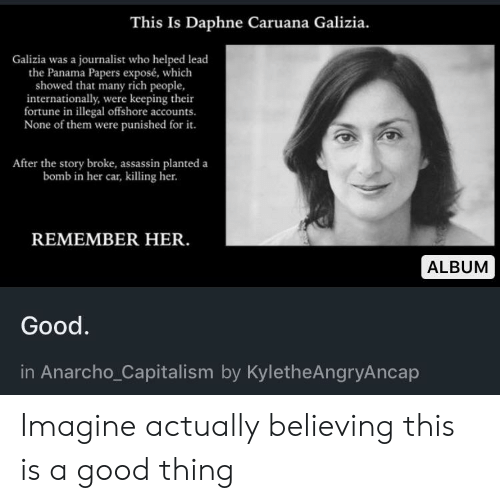 Anarcho-Capitalism: This Is Daphne Caruana Galizia.  Galizia was a journalist who helped lead  the Panama Papers exposé, which  showed that many rich people,  internationally, were keeping their  fortune in illegal offshore accounts.  None of them were punished for it.  After the story broke, assassin planted a  bomb in her car, killing her.  REMEMBER HER.  ALBUM  Good.  in Anarcho_Capitalism by KyletheAngryAncap Imagine actually believing this is a good thing