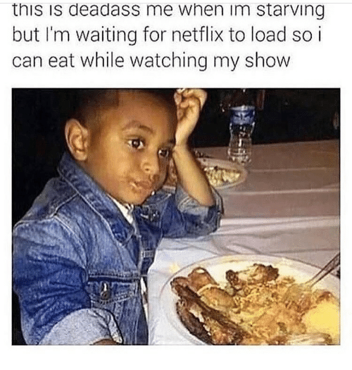 Im Starving: this is deadass me when im starving  but I'm waiting for netflix to load so i  can eat while watching my show