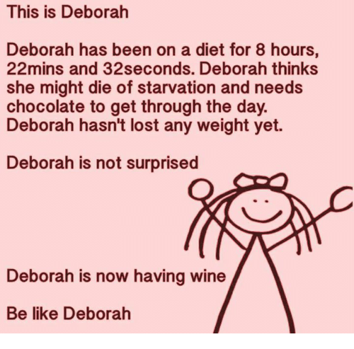 Deborah: This is Deborah  Deborah has been on a diet for 8 hours,  22mins and 32 seconds. Deborah thinks  she might die of starvation and needs  chocolate to get through the day.  Deborah hasn't lost any weight yet.  Deborah is not surprised  Deborah is now having wine  Be like Deborah