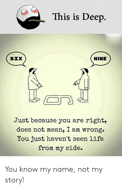 Life, Mean, and Im 14 & This Is Deep: This is Deep.  SIX  NINE  Just because you are right,  does not mean, I am wrong  You just haven't seen life  from my side You know my name, not my story!