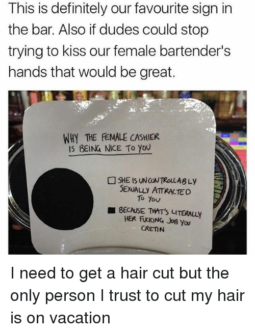 Bartenders: This is definitely our favourite sign in  the bar. Also if dudes could stop  trying to kiss our female bartender's  hands that would be great.  WHY THE FEMALE CASHIER  IS BEING NICE To you  SHE IS UNCONTROLLABLy  SEXUALLY ATTRACTED  To You  BECAUSE THIT's LITERAuy  HER FXKING Jos you  GRETN I need to get a hair cut but the only person I trust to cut my hair is on vacation