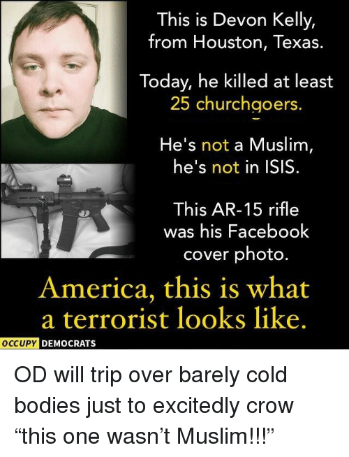 houston texas: This is Devon Kelly,  from Houston, Texas.  Today, he killed at least  25 churchgoers  He's not a Muslim,  he's not in ISIS.  This AR-15 rifle  was his Facebook  cover photo.  America, this is what  a terrorist looks like.  OCCUPY DEMOCRATS <p>OD will trip over barely cold bodies just to excitedly crow &ldquo;this one wasn&rsquo;t Muslim!!!&rdquo;</p>