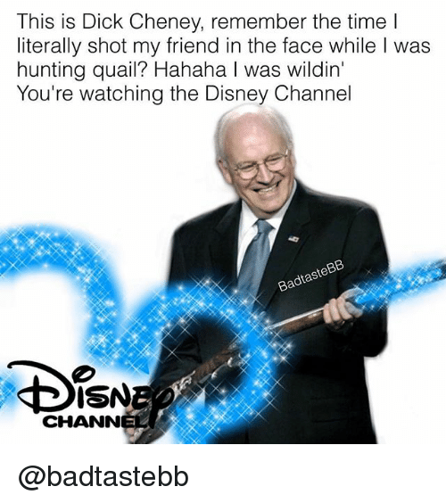 Disney, Hunting, and Dick: This is Dick Cheney, remember the time l  literally shot my friend in the face while I was  hunting quail? Hahaha I was wildin'  You're watching the Disney Channel  BadtasteB  ISNE  CHANN @badtastebb