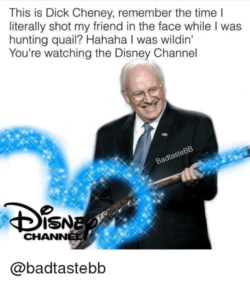 Disney Channel: This is Dick Cheney, remember the time l  literally shot my friend in the face while I was  hunting quail? Hahaha I was wildin'  You're watching the Disney Channel  ISN  CHANN @badtastebb