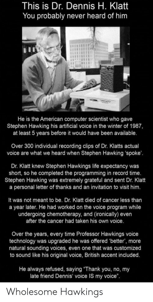 """sounding: This is Dr. Dennis H. Klatt  You probably never heard of him  He is the American computer scientist who gave  Stephen Hawking his artificial voice in the winter of 1987,  at least 5 years before it would have been available.  Over 300 individual recording clips of Dr. Klatts actual  voice are what we heard when Stephen Hawking 'spoke'.  Dr. Klatt knew Stephen Hawkings life expectancy was  short, so he completed the programming in record time.  Stephen Hawking was extremely grateful and sent Dr. Klatt  a personal letter of thanks and an invitation to visit him.  It was not meant to be. Dr. Klatt died of cancer less than  a year later. He had worked on the voice program while  undergoing chemotherapy, and (ironically) even  after the cancer had taken his own voice.  Over the years, every time Professor Hawkings voice  technology was upgraded he was offered 'better', more  natural sounding voices, even one that was customized  to sound like his original voice, British accent included.  He always refused, saying """"Thank you, no, my  late friend Dennis voice IS my voice"""". Wholesome Hawkings"""