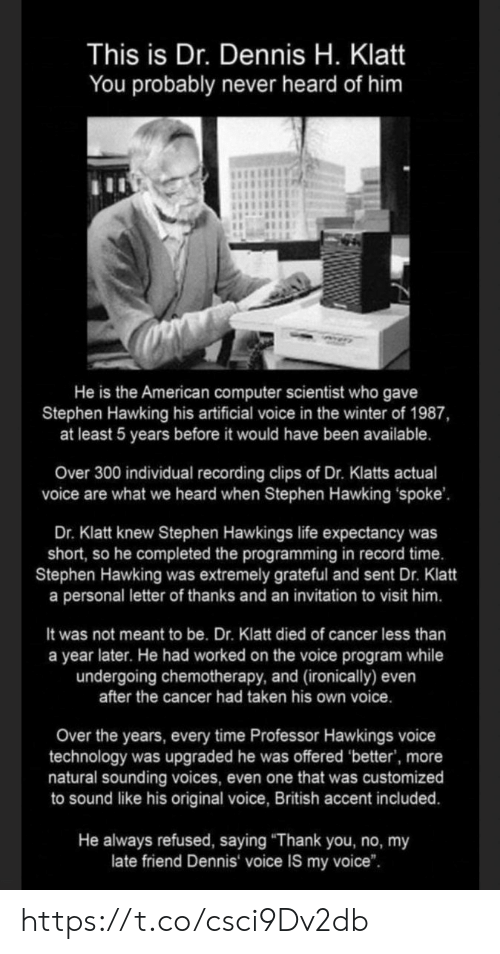 """sounding: This is Dr. Dennis H. Klatt  You probably never heard of him  He is the American computer scientist who gave  Stephen Hawking his artificial voice in the winter of 1987,  at least 5 years before it would have been available.  Over 300 individual recording clips of Dr. Klatts actual  voice are what we heard when Stephen Hawking spoke'  Dr. Klatt knew Stephen Hawkings life expectancy was  short, so he completed the programming in record time.  Stephen Hawking was extremely grateful and sent Dr. Klatt  a personal letter of thanks and an invitation to visit him.  It was not meant to be. Dr. Klatt died of cancer less than  a year later. He had worked on the voice program while  undergoing chemotherapy, and (ironically) even  after the cancer had taken his own voice.  Over the years, every time Professor Hawkings voice  technology was upgraded he was offered 'better', more  natural sounding voices, even one that was customized  to sound like his original voice, British accent included.  He always refused, saying """"Thank you, no, my  late friend Dennis voice IS my voice"""". https://t.co/csci9Dv2db"""