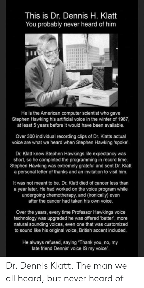 "hawking: This is Dr. Dennis H. Klatt  You probably never heard of him  He is the American computer scientist who gave  Stephen Hawking his artificial voice in the winter of 1987,  at least 5 years before it would have been available.  Over 300 individual recording clips of Dr. Klatts actual  voice are what we heard when Stephen Hawking spoke  Dr. Klatt knew Stephen Hawkings life expectancy was  short, so he completed the programming in record time.  Stephen Hawking was extremely grateful and sent Dr. Klatt  a personal letter of thanks and an invitation to visit him.  It was not meant to be. Dr. Klatt died of cancer less than  a year later. He had worked on the voice program while  undergoing chemotherapy, and (ironically) even  after the cancer had taken his own voice  Over the years, every time Professor Hawkings voice  technology was upgraded he was offered 'better, more  natural sounding voices, even one that was customized  to sound like his original voice, British accent included.  He always refused, saying ""Thank you, no, my  late friend Dennis voice IS my voice"". Dr. Dennis Klatt, The man we all heard, but never heard of"