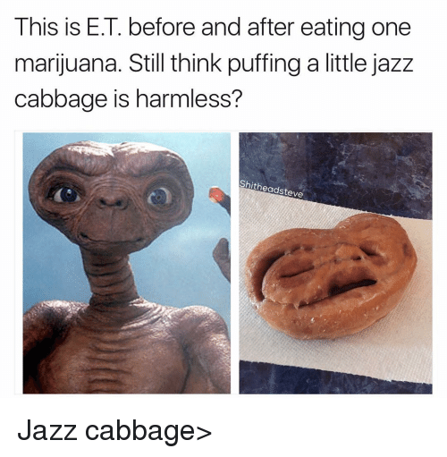 One Marijuanas: This is E.T. before and after eating one  marijuana. Still think puffing a little jazz  cabbage is harmless?  Shitheadsteve Jazz cabbage>