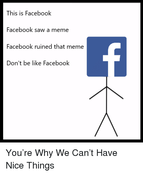 meme: This is Facebook  Facebook saw a meme  Facebook ruined that meme  Don't be like Facebook <p>You&rsquo;re Why We Can&rsquo;t Have Nice Things</p>