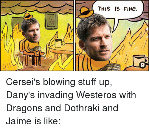 Memes, Stuff, and Dothraki: THIS IS FINe. Cersei's blowing stuff up, Dany's invading Westeros with Dragons and Dothraki and Jaime is like: