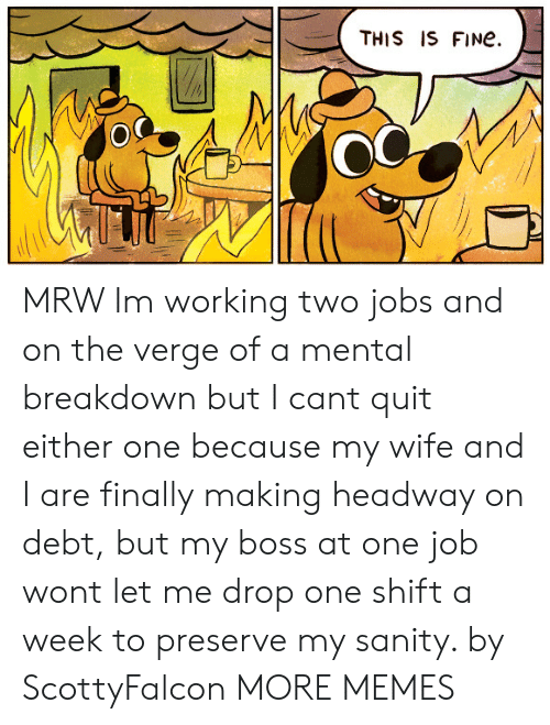 sanity: THIS IS FINe.  OC MRW Im working two jobs and on the verge of a mental breakdown but I cant quit either one because my wife and I are finally making headway on debt, but my boss at one job wont let me drop one shift a week to preserve my sanity. by ScottyFalcon MORE MEMES