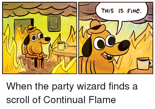 DnD: THIS IS FINe.  OC When the party wizard finds a scroll of Continual Flame