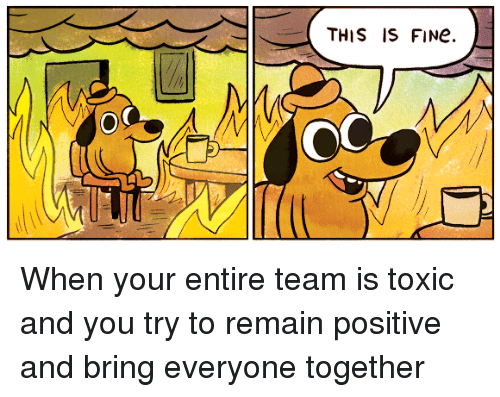 this is fine when your entire team is toxic and 2034205 this is fine when your entire team is toxic and you try to remain