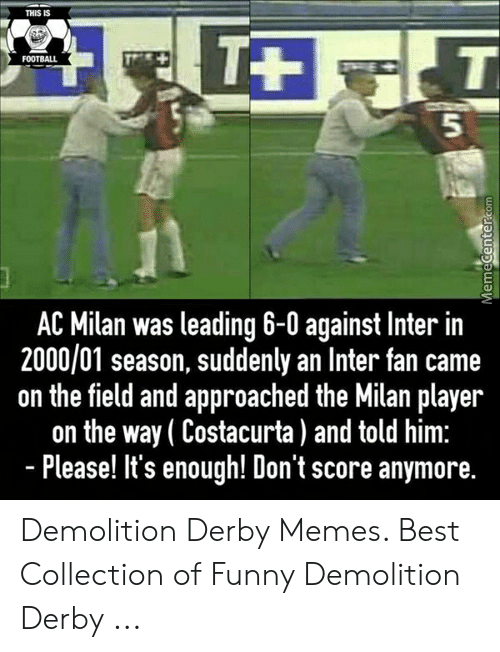 demolition derby: THIS IS  FOOTBALL  5  AC Milan was leading 6-0 against Inter in  2000/01 season, suddenly an Inter fan came  on the field and approached the Milan player  on the way (Costacurta) and told him:  - Please! It's enough! Don't score anymore. Demolition Derby Memes. Best Collection of Funny Demolition Derby ...