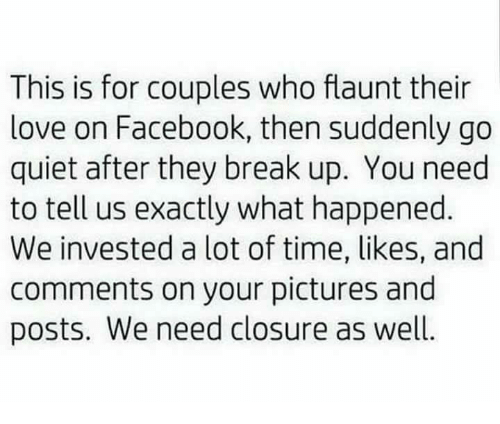 Facebook, Love, and Memes: This is for couples who flaunt their  love on Facebook, then suddenly go  quiet after they break up. You need  to tell us exactly what happened  We invested a lot of time, likes, and  comments on your pictures and  posts. We need closure as well.
