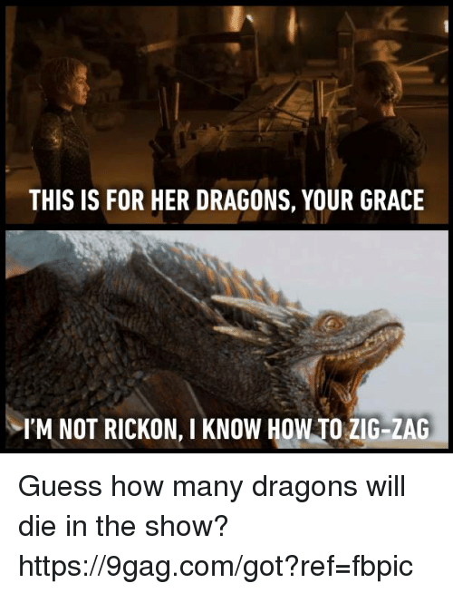 Rickon: THIS IS FOR HER DRAGONS, YOUR GRACE  I'M NOT RICKON, I KNOW HOWTO ZIG-ZAG Guess how many dragons will die in the show?  https://9gag.com/got?ref=fbpic