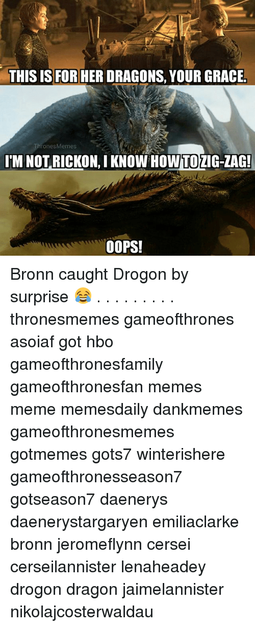 Rickon: THIS IS FOR HER DRAGONS, YOUR GRACE  ronesMemes  'M NOT RICKON, I KNOW HOW  TO  ZIG-ZAG!  O0OPS! Bronn caught Drogon by surprise 😂 . . . . . . . . . thronesmemes gameofthrones asoiaf got hbo gameofthronesfamily gameofthronesfan memes meme memesdaily dankmemes gameofthronesmemes gotmemes gots7 winterishere gameofthronesseason7 gotseason7 daenerys daenerystargaryen emiliaclarke bronn jeromeflynn cersei cerseilannister lenaheadey drogon dragon jaimelannister nikolajcosterwaldau