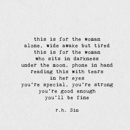 awake: this is for the woman  alone, wide awake but tired  this is for the woman  who sits in darkness  under the moon, phone in hand  reading this with tears  in her eyes  you're special, you're strong  you're good enough  you 11 be fine  r.h. Sin
