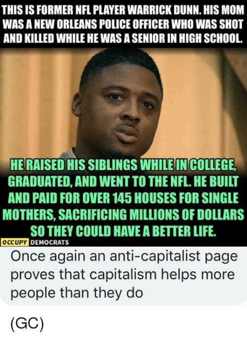 Life, Memes, and Nfl: THIS IS FORMER NFL PLAYER WARRICK DUNN. HIS MOM  WAS A NEW ORLEANS POLICE OFFICER WHO WAS SHOT  AND KILLED WHILE HE WAS A SENIOR IN HIGH SCHOOL  HE RAISED HIS SIBLINGS WHILE IN COLLESE  GRADUATED, AND WENT TO THE NFL.HE BUILT  AND PAID FOR OVER 145 HOUSES FOR SINGLE  MOTHERS, SACRIFICING MILLIONS OF DOLLARS  SO THEY COULD HAVE A BETTER LIFE.  OCCUPY  DEMOCRATS  Once again an anti-capitalist page  proves that capitalism helps more  people than they do (GC)