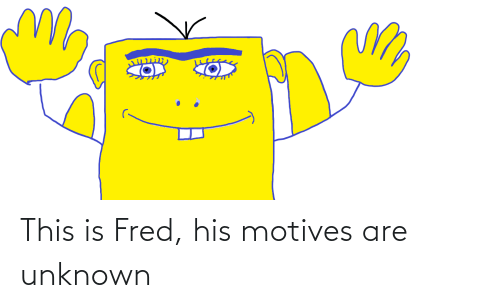 fred: This is Fred, his motives are unknown