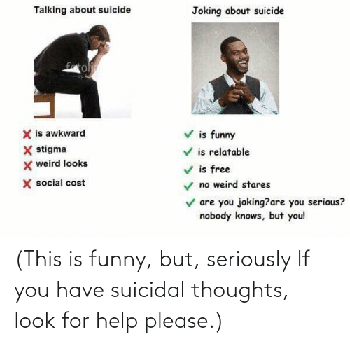 suicidal thoughts: (This is funny, but, seriously If you have suicidal thoughts, look for help please.)