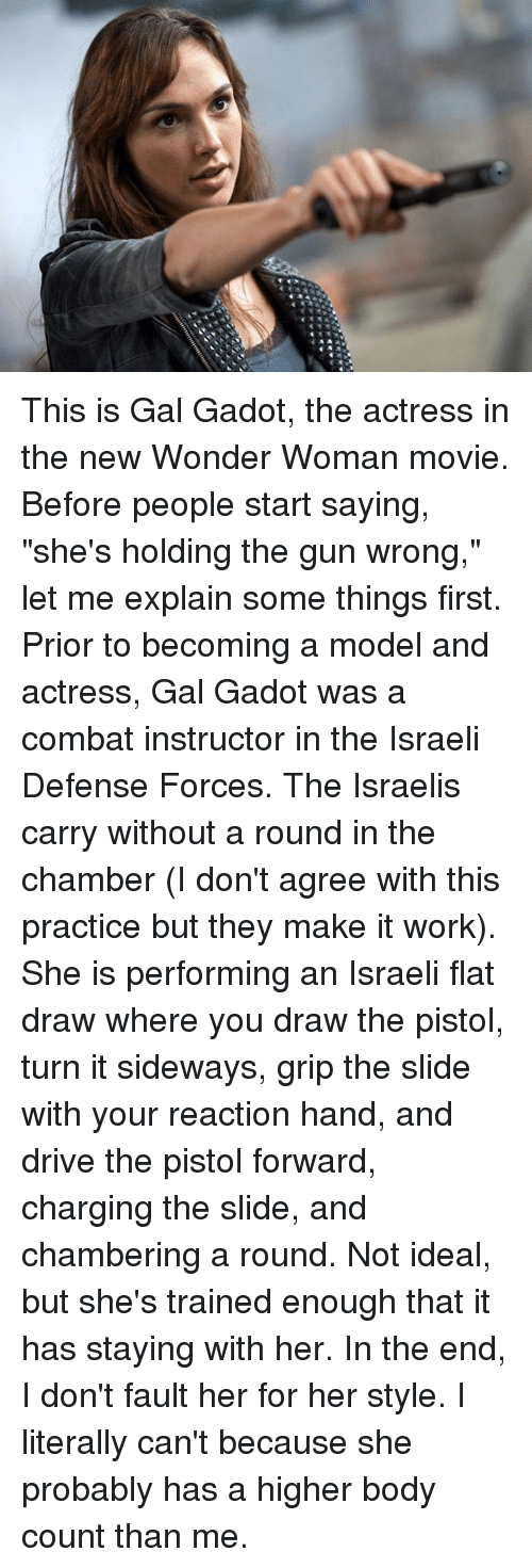 """Memes, Wonder Woman, and Idealism: This is Gal Gadot, the actress in the new Wonder Woman movie. Before people start saying, """"she's holding the gun wrong,"""" let me explain some things first. Prior to becoming a model and actress, Gal Gadot was a combat instructor in the Israeli Defense Forces. The Israelis carry without a round in the chamber (I don't agree with this practice but they make it work). She is performing an Israeli flat draw where you draw the pistol, turn it sideways, grip the slide with your reaction hand, and drive the pistol forward, charging the slide, and chambering a round. Not ideal, but she's trained enough that it has staying with her. In the end, I don't fault her for her style. I literally can't because she probably has a higher body count than me."""