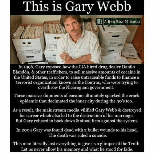 Drug Dealer, Finance, and Head: This is Gary Webb  A New Kind Human  VVW  703  703  In 1996, Gary exposed how the CIA hired drug dealer Danilo  Blandón, & other traffickers, to sell massive amounts of cocaine in  the United States, in order to raise untraceable funds to finance a  terrorist organization known as the Contras, who were trying to  overthrow the Nicaraguan government.  These massive shipments of cocaine ultimately sparked the crack  epidemic that decimated the inner city during the 90's too.  As a result, the mainstream media vilified Gary Webb & destroyed  his career which also led to the destruction of his marriage.  But Gary refused to back down & stood firm against the system.  In 2004 Gary was found dead with 2 bullet wounds to his head.  The death was ruled a suicide.  This man literally lost everything to give us a glimpse of the Truth.  Let us never allow his memory and what he stood for fade