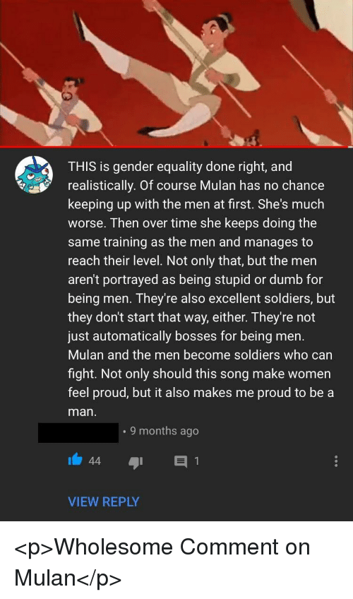 Dumb, Mulan, and Soldiers: THIS is gender equality done right, and  realistically. Of course Mulan has no chance  keeping up with the men at first. She's much  worse. Then over time she keeps doing the  same training as the men and manages to  reach their level. Not only that, but the men  aren't portrayed as being stupid or dumb for  being men. They're also excellent soldiers, but  they don't start that way, either. They're not  just automatically bosses for being men.  Mulan and the men become soldiers who carn  fight. Not only should this song make women  feel proud, but it also makes me proud to be a  man  . 9 months ago  VIEW REPLY <p>Wholesome Comment on Mulan</p>